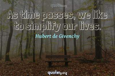 Photo Quote of As time passes, we like to simplify our lives.