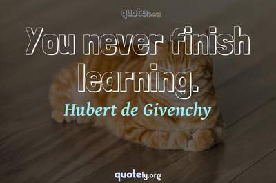Photo Quote of You never finish learning.