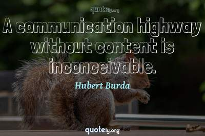Photo Quote of A communication highway without content is inconceivable.