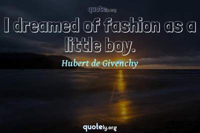 Photo Quote of I dreamed of fashion as a little boy.