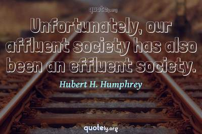 Photo Quote of Unfortunately, our affluent society has also been an effluent society.