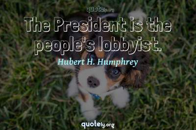 Photo Quote of The President is the people's lobbyist.