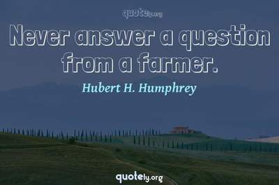 Photo Quote of Never answer a question from a farmer.