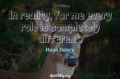 Photo Quote of In reality, for me every role is completely different.