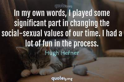 Photo Quote of In my own words, I played some significant part in changing the social-sexual values of our time. I had a lot of fun in the process.