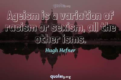 Photo Quote of Ageism is a variation of racism or sexism, all the other isms.