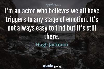 Photo Quote of I'm an actor who believes we all have triggers to any stage of emotion. It's not always easy to find but it's still there.