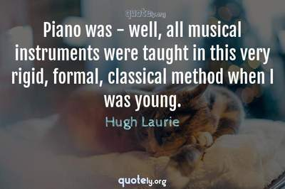 Photo Quote of Piano was - well, all musical instruments were taught in this very rigid, formal, classical method when I was young.
