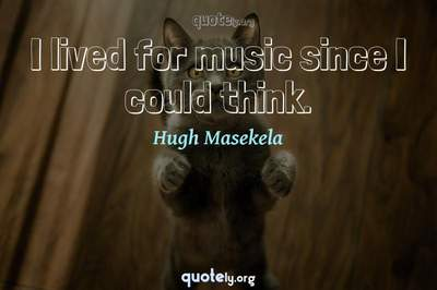 Photo Quote of I lived for music since I could think.