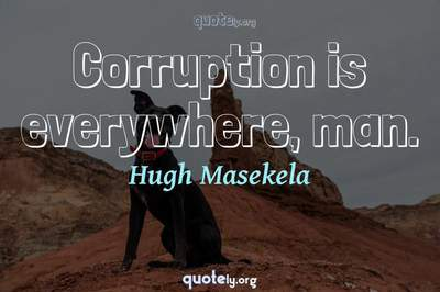 Photo Quote of Corruption is everywhere, man.