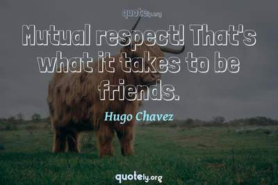 Photo Quote of Mutual respect! That's what it takes to be friends.