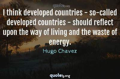 Photo Quote of I think developed countries - so-called developed countries - should reflect upon the way of living and the waste of energy.