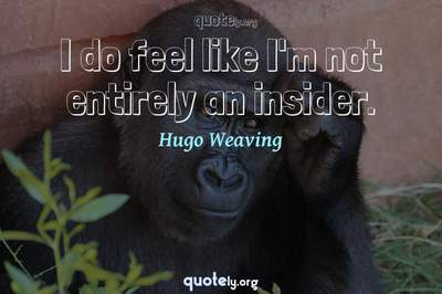 Photo Quote of I do feel like I'm not entirely an insider.