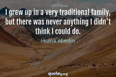 Photo Quote of I grew up in a very traditional family, but there was never anything I didn't think I could do.