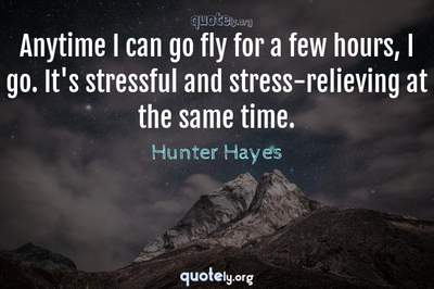 Photo Quote of Anytime I can go fly for a few hours, I go. It's stressful and stress-relieving at the same time.