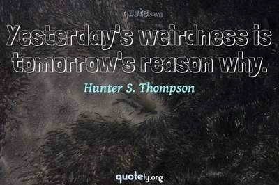 Photo Quote of Yesterday's weirdness is tomorrow's reason why.