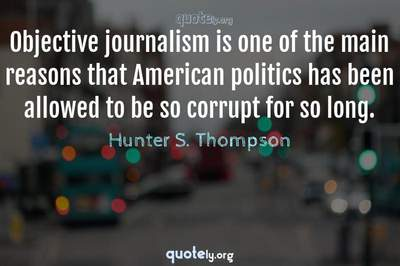 Photo Quote of Objective journalism is one of the main reasons that American politics has been allowed to be so corrupt for so long.