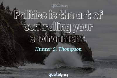 Photo Quote of Politics is the art of controlling your environment.