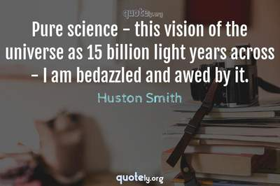 Photo Quote of Pure science - this vision of the universe as 15 billion light years across - I am bedazzled and awed by it.