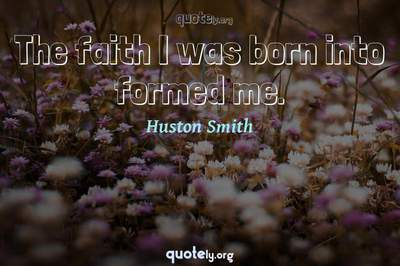 Photo Quote of The faith I was born into formed me.