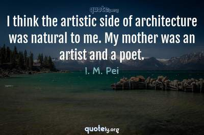 Photo Quote of I think the artistic side of architecture was natural to me. My mother was an artist and a poet.