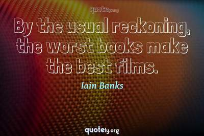 Photo Quote of By the usual reckoning, the worst books make the best films.