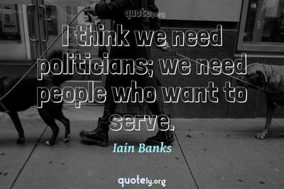 Photo Quote of I think we need politicians; we need people who want to serve.
