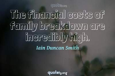 Photo Quote of The financial costs of family breakdown are incredibly high.