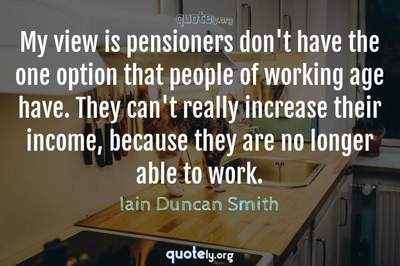 Photo Quote of My view is pensioners don't have the one option that people of working age have. They can't really increase their income, because they are no longer able to work.