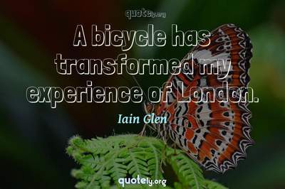 Photo Quote of A bicycle has transformed my experience of London.