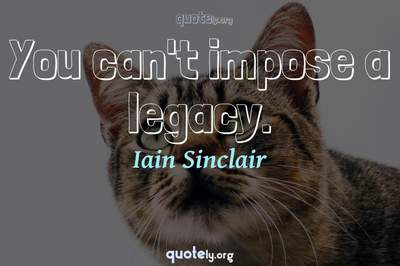 Photo Quote of You can't impose a legacy.