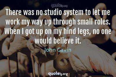 Photo Quote of There was no studio system to let me work my way up through small roles. When I got up on my hind legs, no one would believe it.