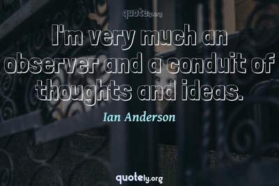 Photo Quote of I'm very much an observer and a conduit of thoughts and ideas.
