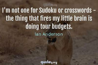 Photo Quote of I'm not one for Sudoku or crosswords - the thing that fires my little brain is doing tour budgets.