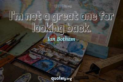 Photo Quote of I'm not a great one for looking back.