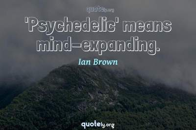 Photo Quote of 'Psychedelic' means mind-expanding.