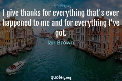 Photo Quote of I give thanks for everything that's ever happened to me and for everything I've got.