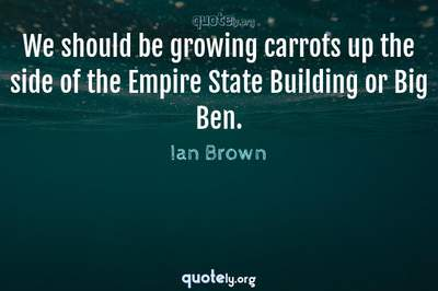Photo Quote of We should be growing carrots up the side of the Empire State Building or Big Ben.