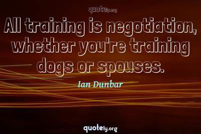 Photo Quote of All training is negotiation, whether you're training dogs or spouses.