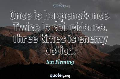 Photo Quote of Once is happenstance. Twice is coincidence. Three times is enemy action.