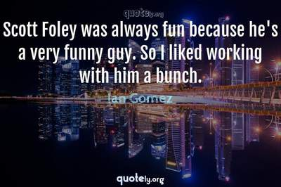 Photo Quote of Scott Foley was always fun because he's a very funny guy. So I liked working with him a bunch.