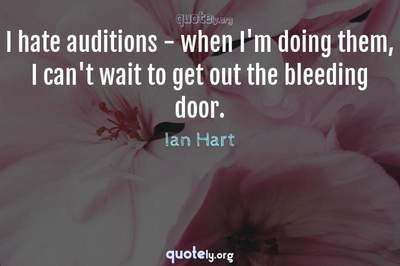 Photo Quote of I hate auditions - when I'm doing them, I can't wait to get out the bleeding door.