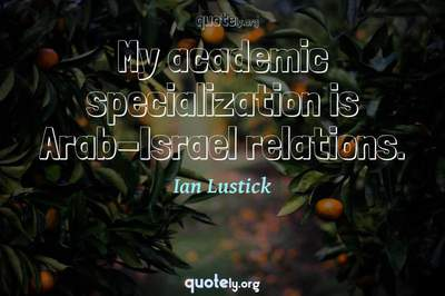 Photo Quote of My academic specialization is Arab-Israel relations.