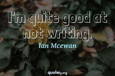 Photo Quote of I'm quite good at not writing.