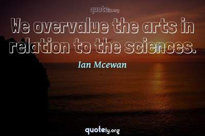 Photo Quote of We overvalue the arts in relation to the sciences.