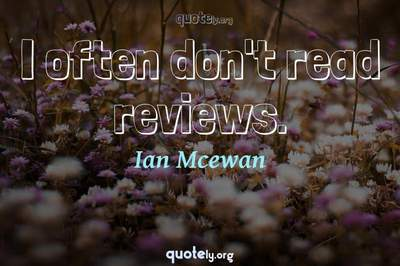 Photo Quote of I often don't read reviews.