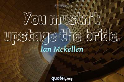 Photo Quote of You mustn't upstage the bride.