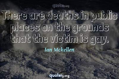 Photo Quote of There are deaths in public places on the grounds that the victim is gay.