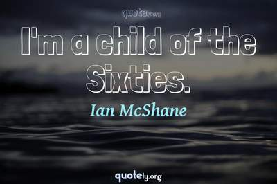 Photo Quote of I'm a child of the Sixties.