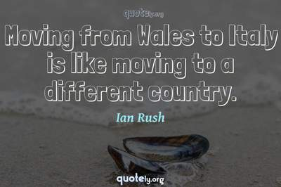 Photo Quote of Moving from Wales to Italy is like moving to a different country.